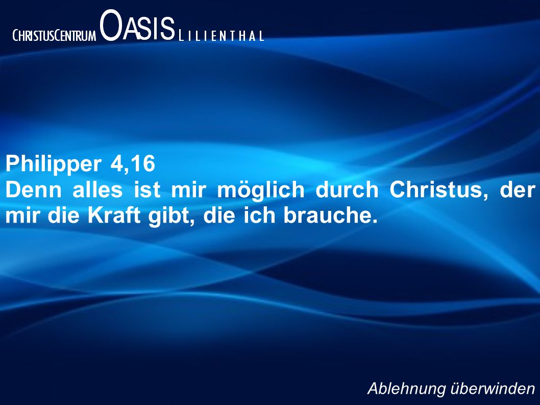 Philipper 4,16 Denn alles ist mir möglich durch Christus, der mir die Kraft gibt, die ich brauche.