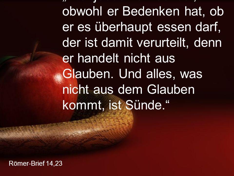 """""""Wer jedoch etwas isst, obwohl er Bedenken hat, ob er es überhaupt essen darf, der ist damit verurteilt, denn er handelt nicht aus Glauben. Und alles, was nicht aus dem Glauben kommt, ist Sünde."""