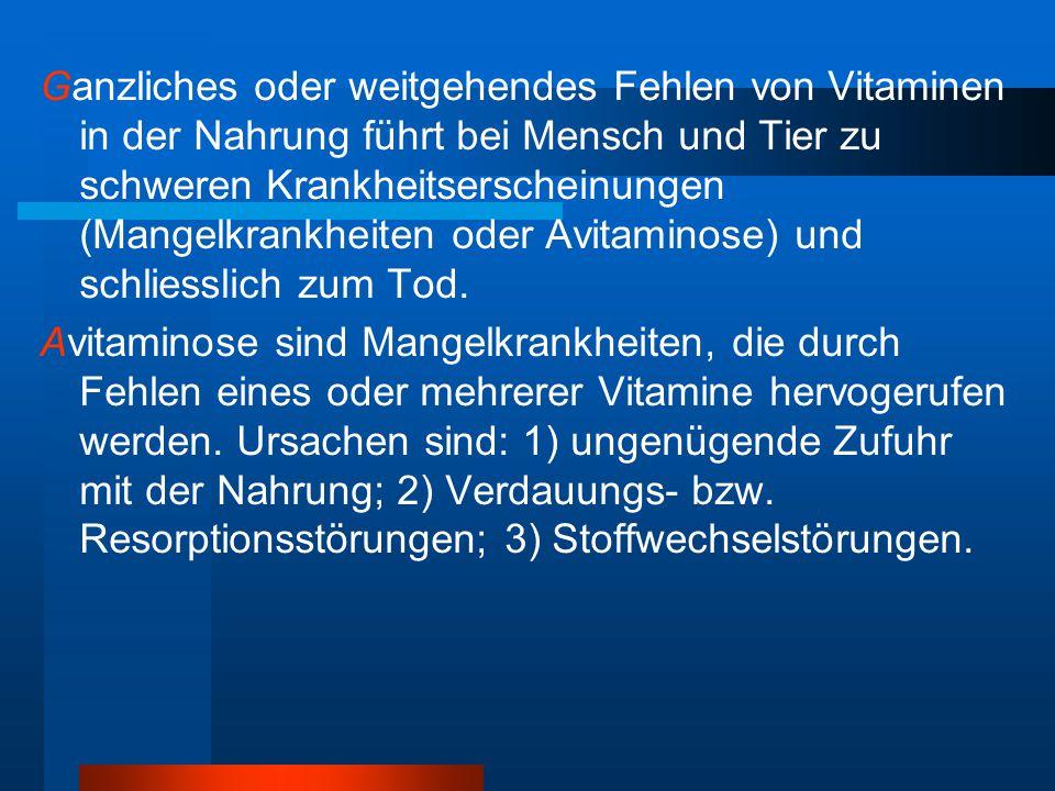 Ganzliches oder weitgehendes Fehlen von Vitaminen in der Nahrung führt bei Mensch und Tier zu schweren Krankheitserscheinungen (Mangelkrankheiten oder Avitaminose) und schliesslich zum Tod.