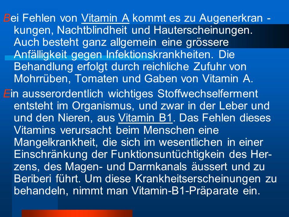 Bei Fehlen von Vitamin A kommt es zu Augenerkran -kungen, Nachtblindheit und Hauterscheinungen. Auch besteht ganz allgemein eine grössere Anfälligkeit gegen Infektionskrankheiten. Die Behandlung erfolgt durch reichliche Zufuhr von Mohrrüben, Tomaten und Gaben von Vitamin A.