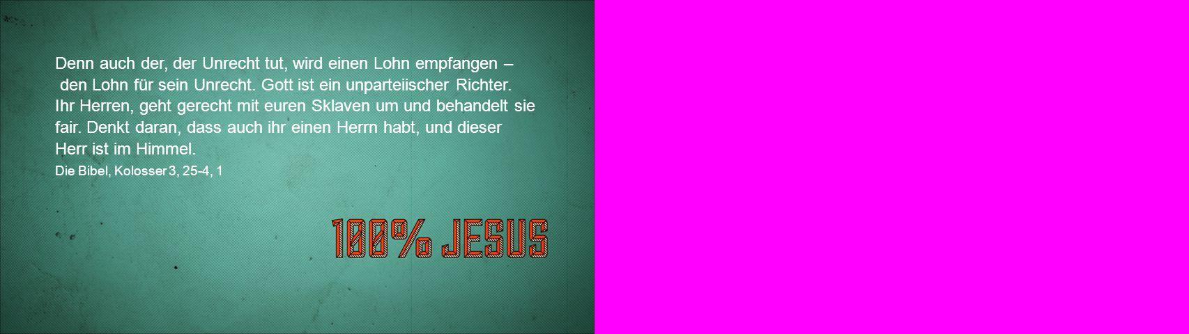 Denn auch der, der Unrecht tut, wird einen Lohn empfangen – den Lohn für sein Unrecht. Gott ist ein unparteiischer Richter.