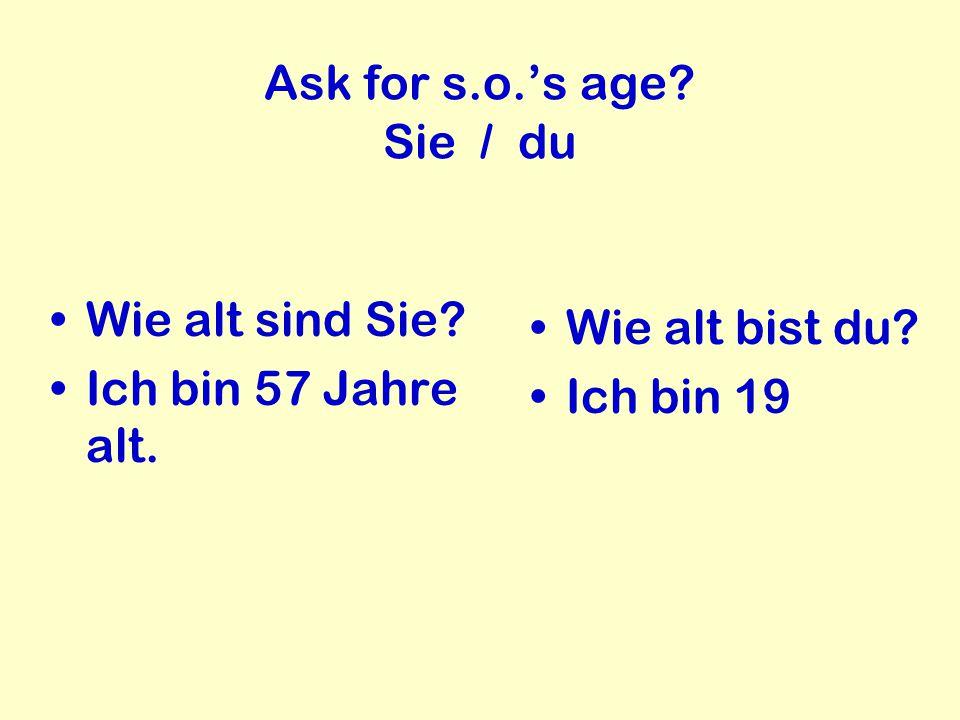 Ask for s.o.'s age Sie / du Wie alt sind Sie Ich bin 57 Jahre alt. Wie alt bist du Ich bin 19