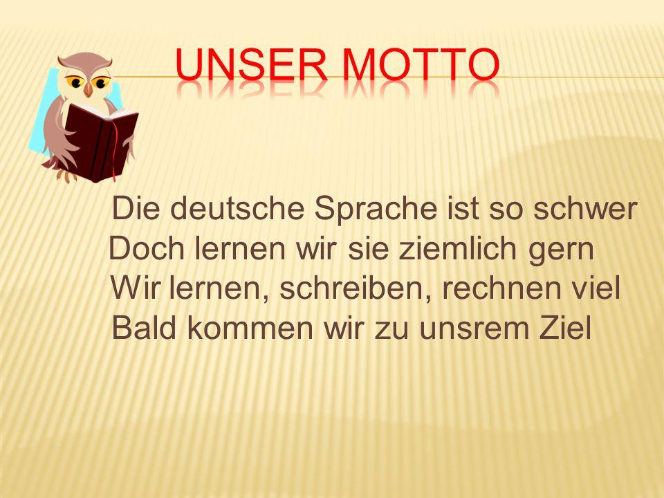 Unser Motto Die deutsche Sprache ist so schwer Doch lernen wir sie ziemlich gern Wir lernen, schreiben, rechnen viel Bald kommen wir zu unsrem Ziel