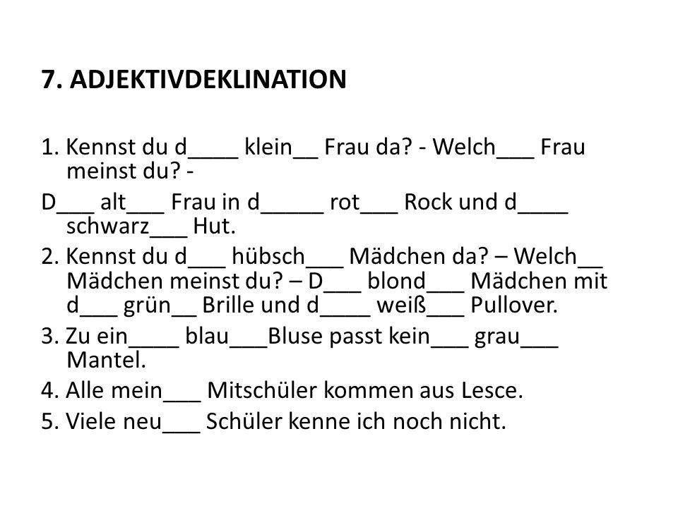 7. ADJEKTIVDEKLINATION 1. Kennst du d____ klein__ Frau da - Welch___ Frau meinst du -