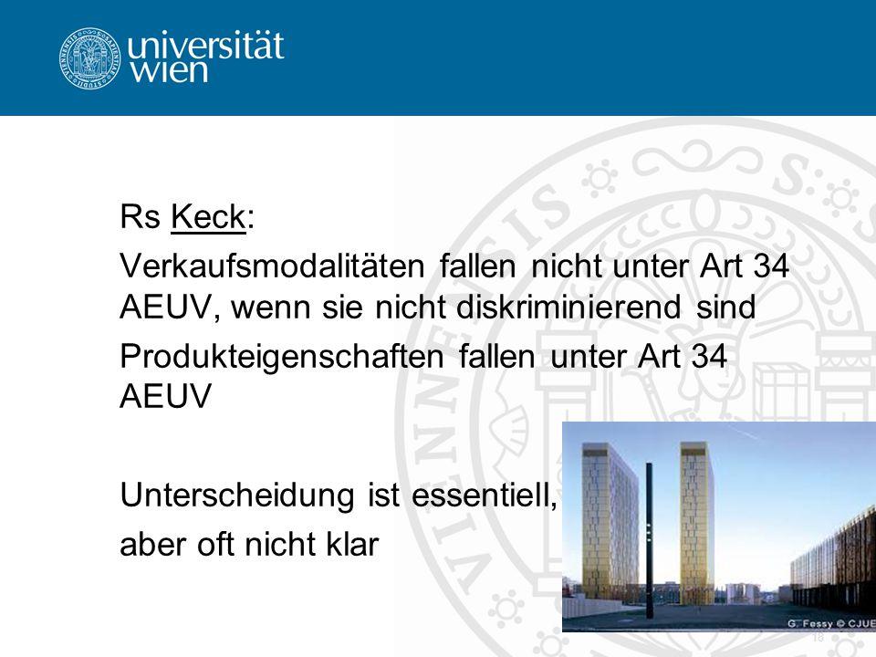 Rs Keck: Verkaufsmodalitäten fallen nicht unter Art 34 AEUV, wenn sie nicht diskriminierend sind Produkteigenschaften fallen unter Art 34 AEUV Unterscheidung ist essentiell, aber oft nicht klar