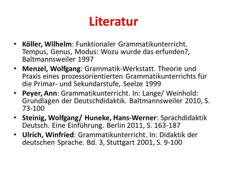 Literatur Köller, Wilhelm: Funktionaler Grammatikunterricht. Tempus, Genus, Modus: Wozu wurde das erfunden , Baltmannsweiler 1997.