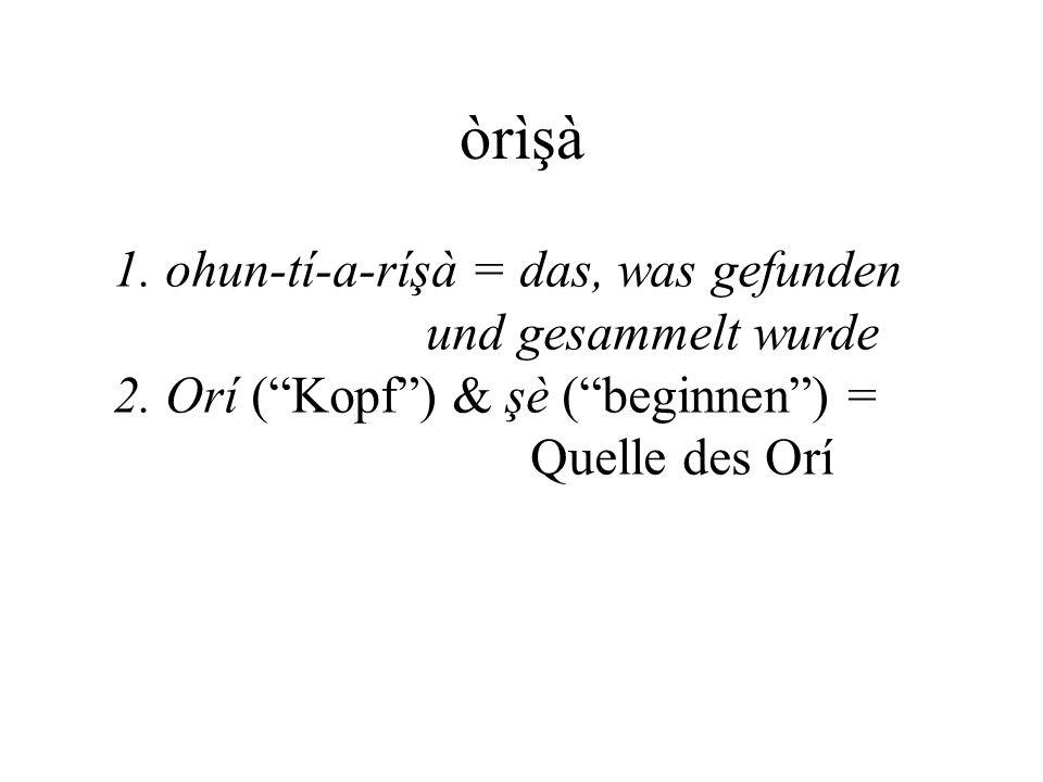 òrìşà 1. ohun-tí-a-ríşà = das, was gefunden und gesammelt wurde
