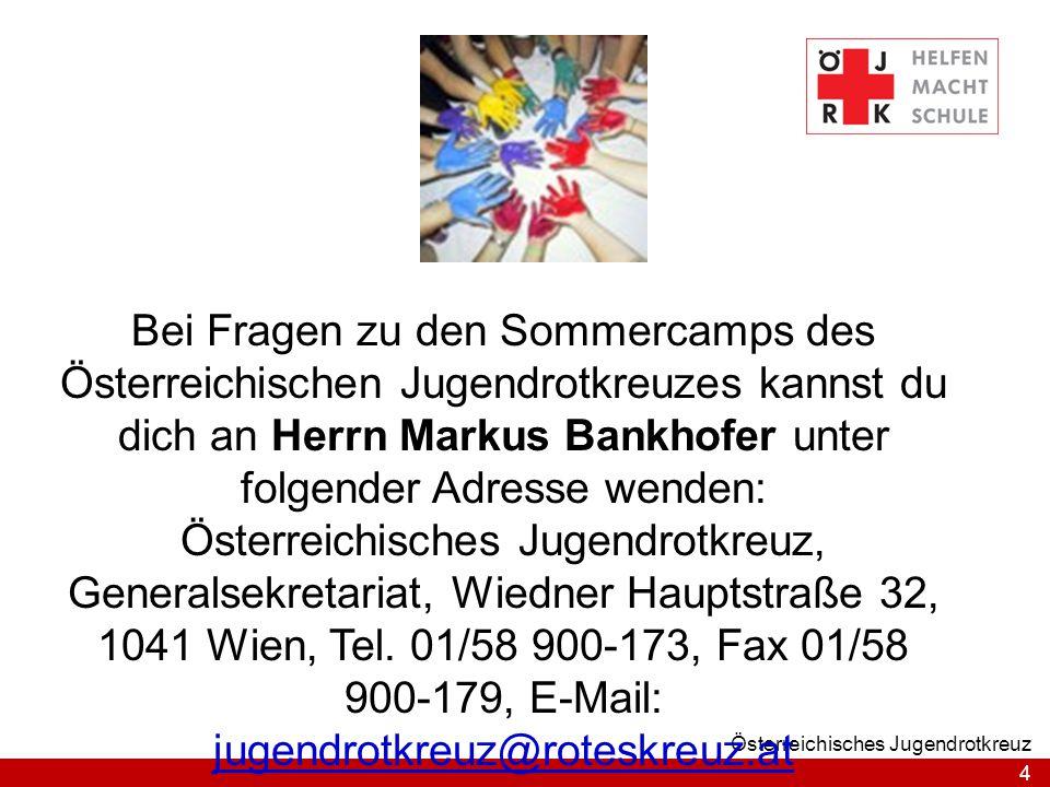 Bei Fragen zu den Sommercamps des Österreichischen Jugendrotkreuzes kannst du dich an Herrn Markus Bankhofer unter folgender Adresse wenden: Österreichisches Jugendrotkreuz, Generalsekretariat, Wiedner Hauptstraße 32, 1041 Wien, Tel. 01/58 900-173, Fax 01/58 900-179, E-Mail: jugendrotkreuz@roteskreuz.at