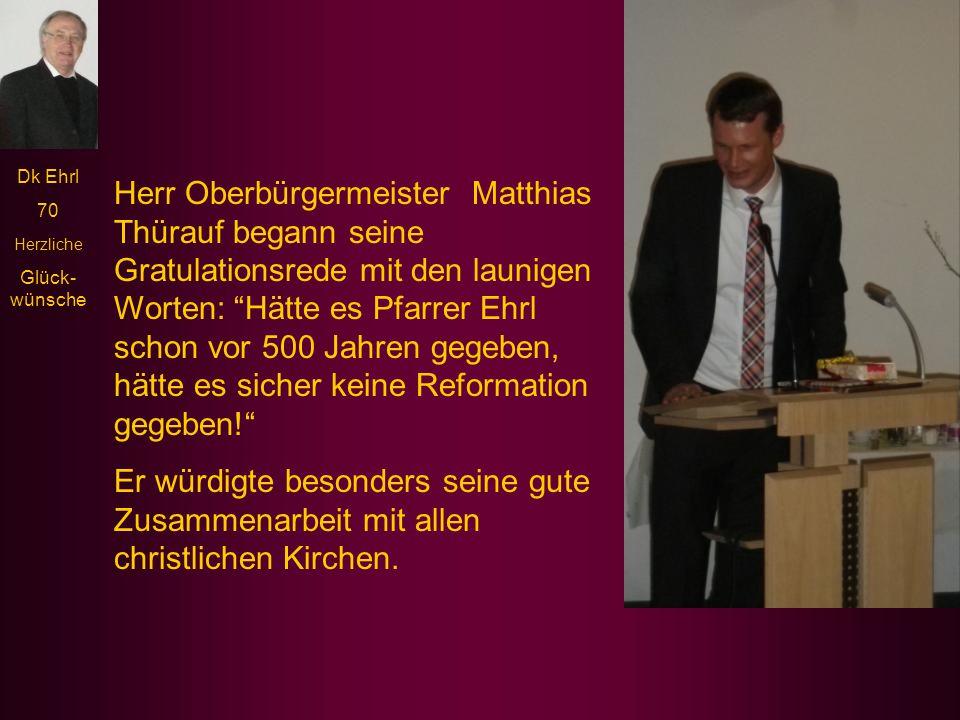 Herr Oberbürgermeister Matthias Thürauf begann seine Gratulationsrede mit den launigen Worten: Hätte es Pfarrer Ehrl schon vor 500 Jahren gegeben, hätte es sicher keine Reformation gegeben!