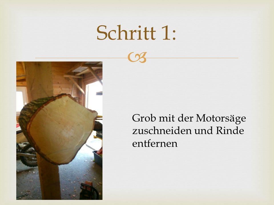 Schritt 1: Grob mit der Motorsäge zuschneiden und Rinde entfernen