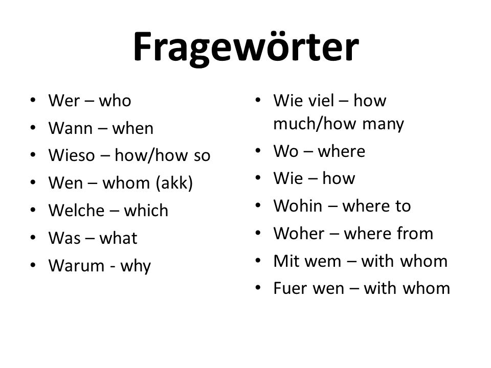 Fragewörter Wer – who Wann – when Wieso – how/how so Wen – whom (akk)