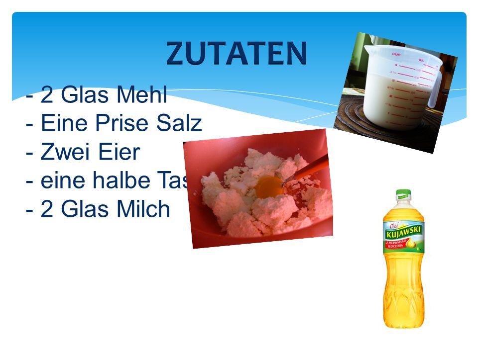 ZUTATEN 2 Glas Mehl Eine Prise Salz Zwei Eier eine halbe Tasse Öl