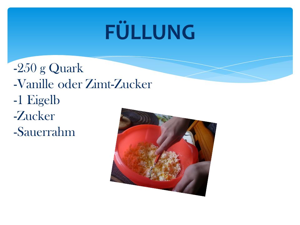FÜLLUNG -250 g Quark -Vanille oder Zimt-Zucker -1 Eigelb -Zucker
