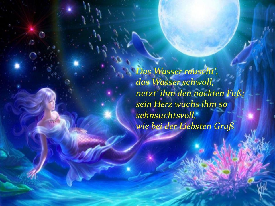 Das Wasser rauscht , das Wasser schwoll, netzt ihm den nackten Fuß; sein Herz wuchs ihm so sehnsuchtsvoll, wie bei der Liebsten Gruß