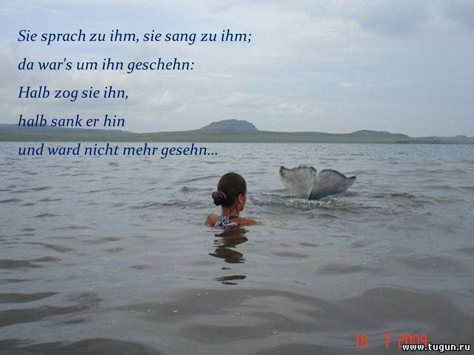 Sie sprach zu ihm, sie sang zu ihm; da war s um ihn geschehn: Halb zog sie ihn, halb sank er hin und ward nicht mehr gesehn…