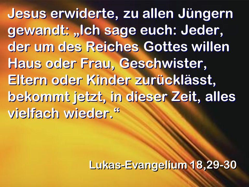 """Jesus erwiderte, zu allen Jüngern gewandt: """"Ich sage euch: Jeder, der um des Reiches Gottes willen Haus oder Frau, Geschwister, Eltern oder Kinder zurücklässt, bekommt jetzt, in dieser Zeit, alles vielfach wieder."""