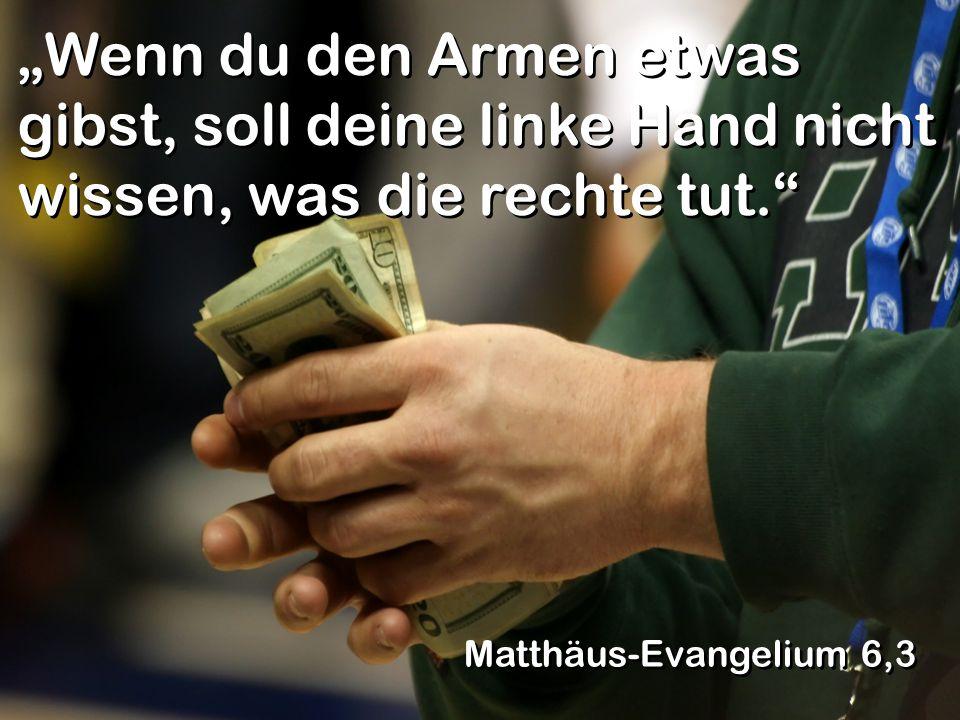 """""""Wenn du den Armen etwas gibst, soll deine linke Hand nicht wissen, was die rechte tut."""