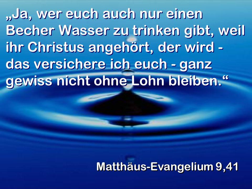 """""""Ja, wer euch auch nur einen Becher Wasser zu trinken gibt, weil ihr Christus angehört, der wird - das versichere ich euch - ganz gewiss nicht ohne Lohn bleiben."""