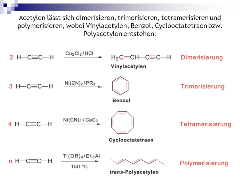Acetylen lässt sich dimerisieren, trimerisieren, tetramerisieren und polymerisieren, wobei Vinylacetylen, Benzol, Cyclooctatetraen bzw. Polyacetylen entstehen: