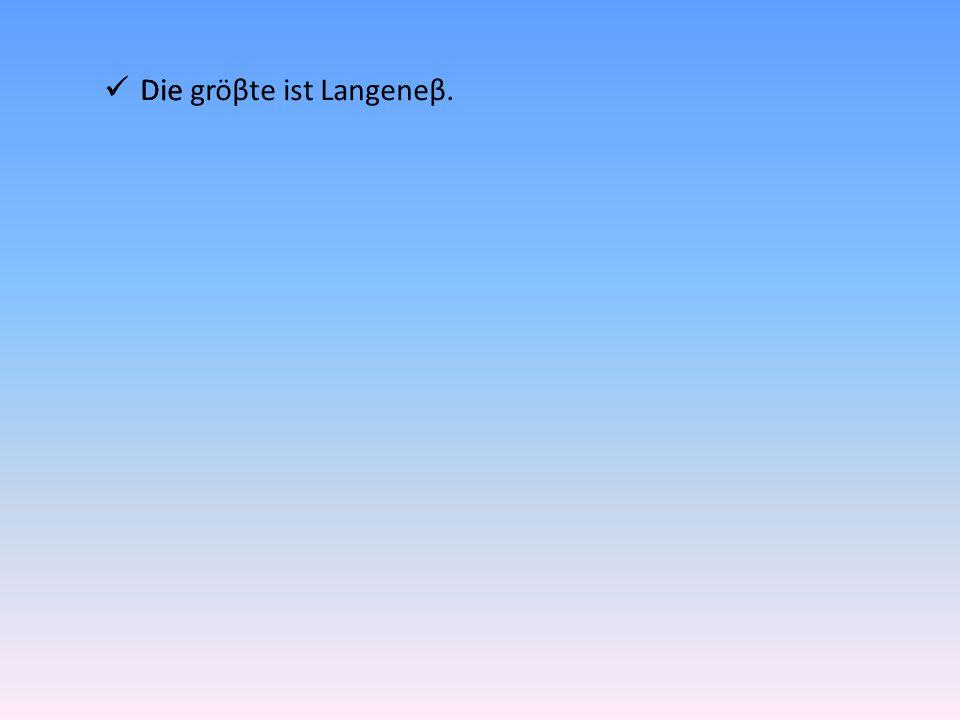 Die gröβte ist Langeneβ.