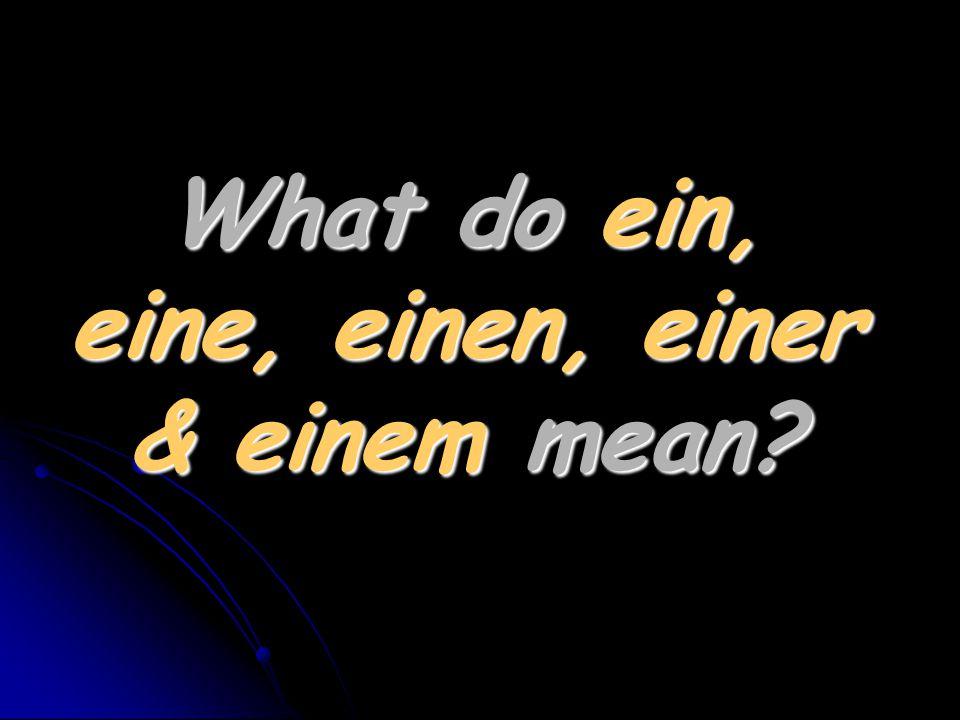 What do ein, eine, einen, einer & einem mean