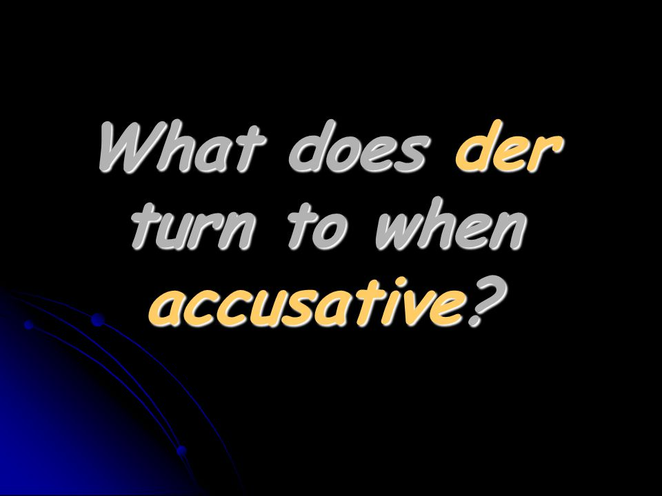 What does der turn to when accusative