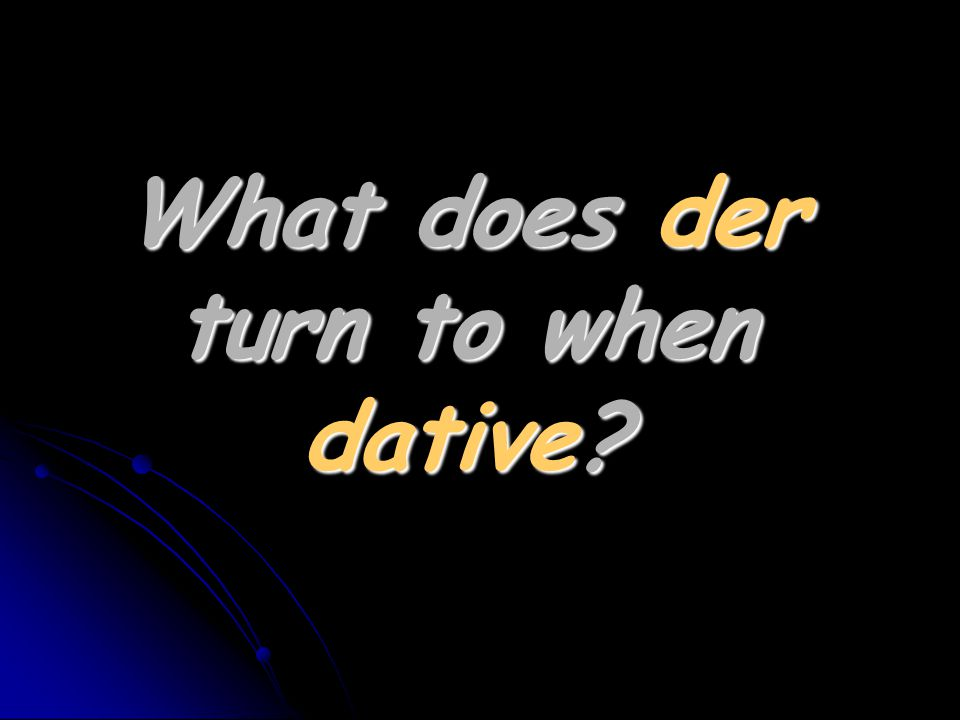 What does der turn to when dative