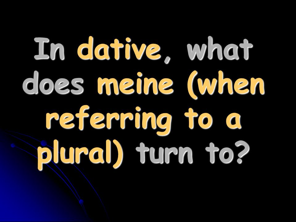 In dative, what does meine (when referring to a plural) turn to