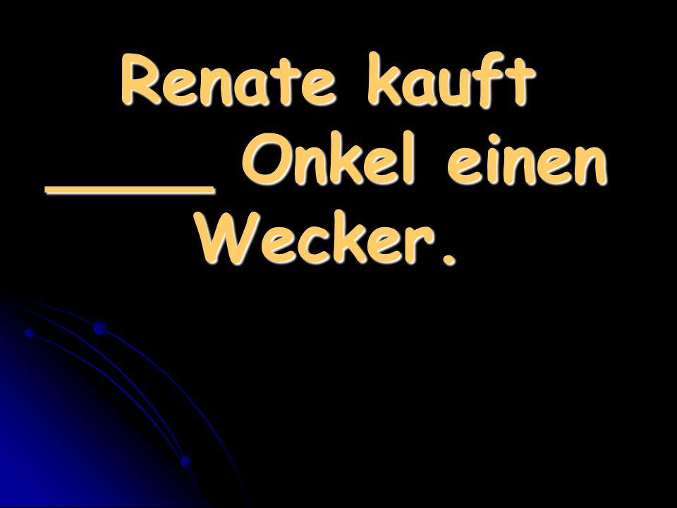 Renate kauft ____ Onkel einen Wecker.