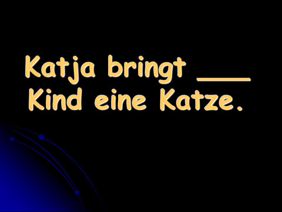 Katja bringt ___ Kind eine Katze.