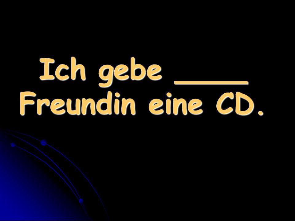 Ich gebe ____ Freundin eine CD.