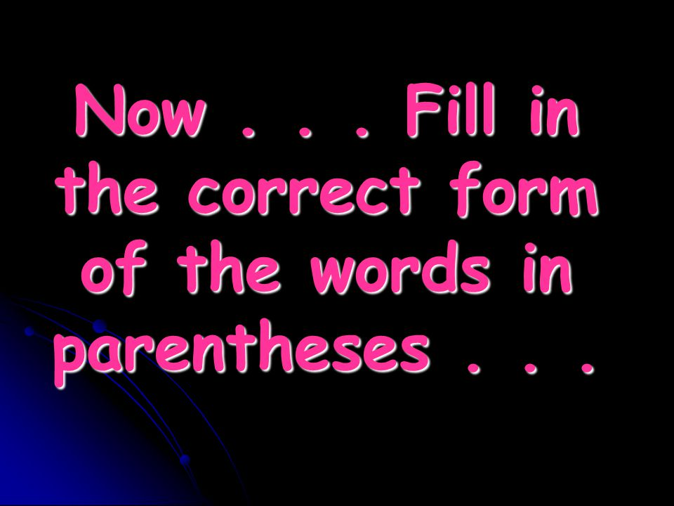 Now . . . Fill in the correct form of the words in parentheses . . .