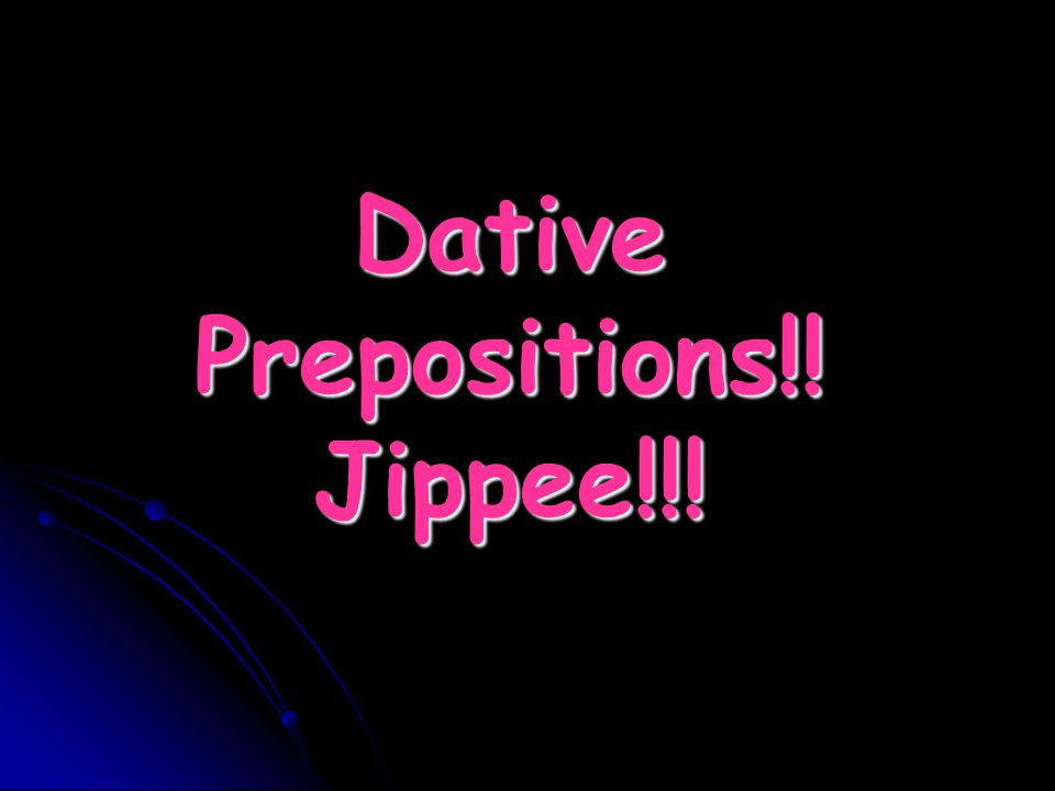 Dative Prepositions!! Jippee!!!