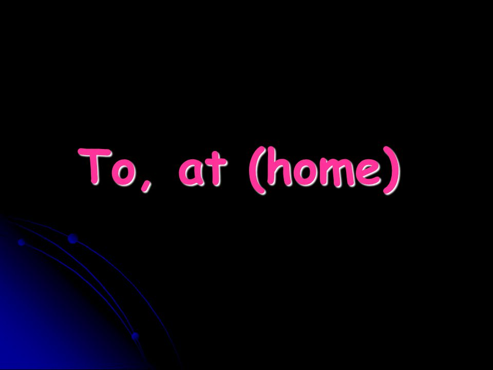 To, at (home)