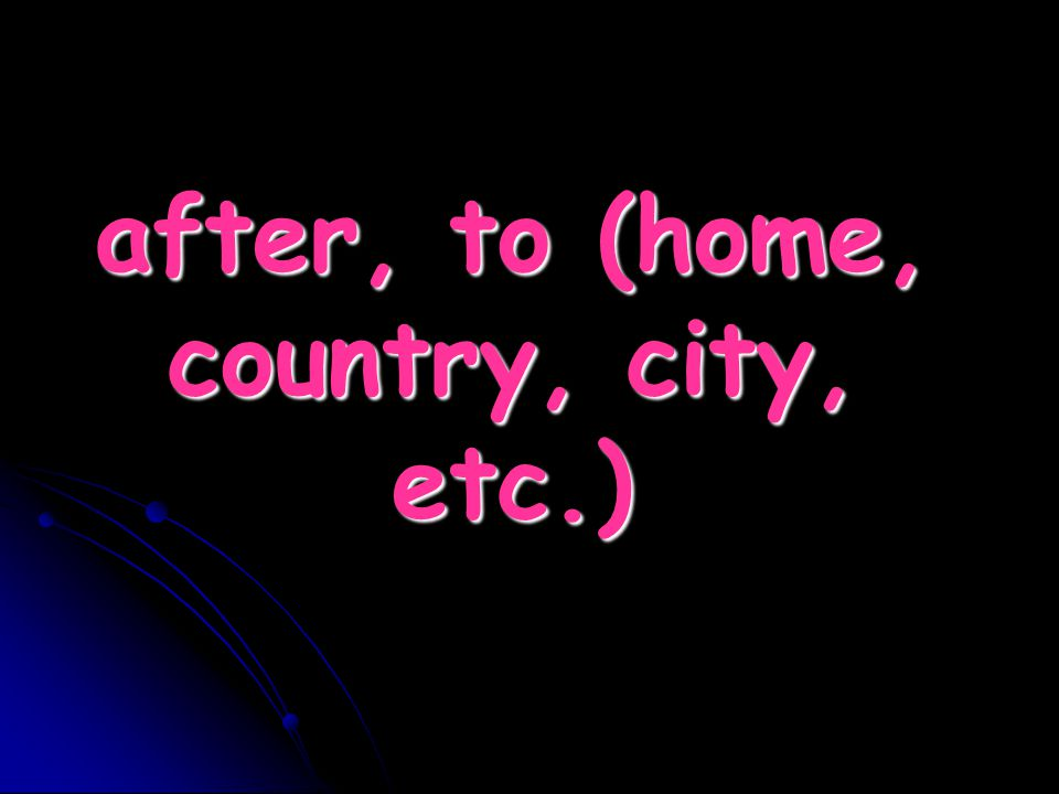 after, to (home, country, city, etc.)
