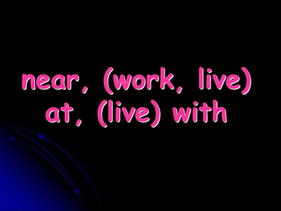 near, (work, live) at, (live) with