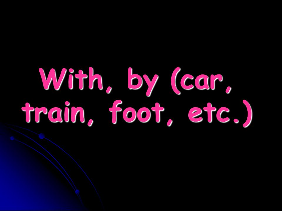 With, by (car, train, foot, etc.)