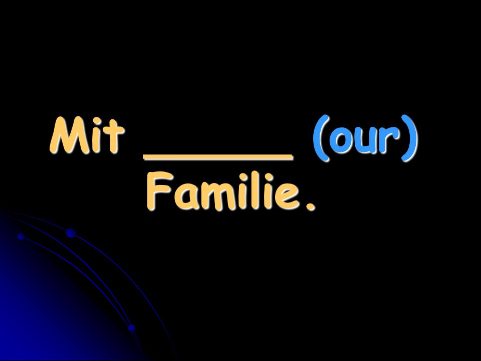 Mit _____ (our) Familie.