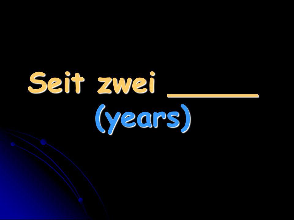 Seit zwei _____ (years)