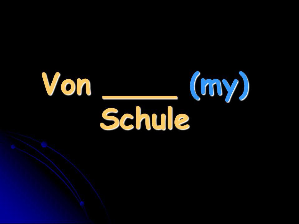 Von ____ (my) Schule