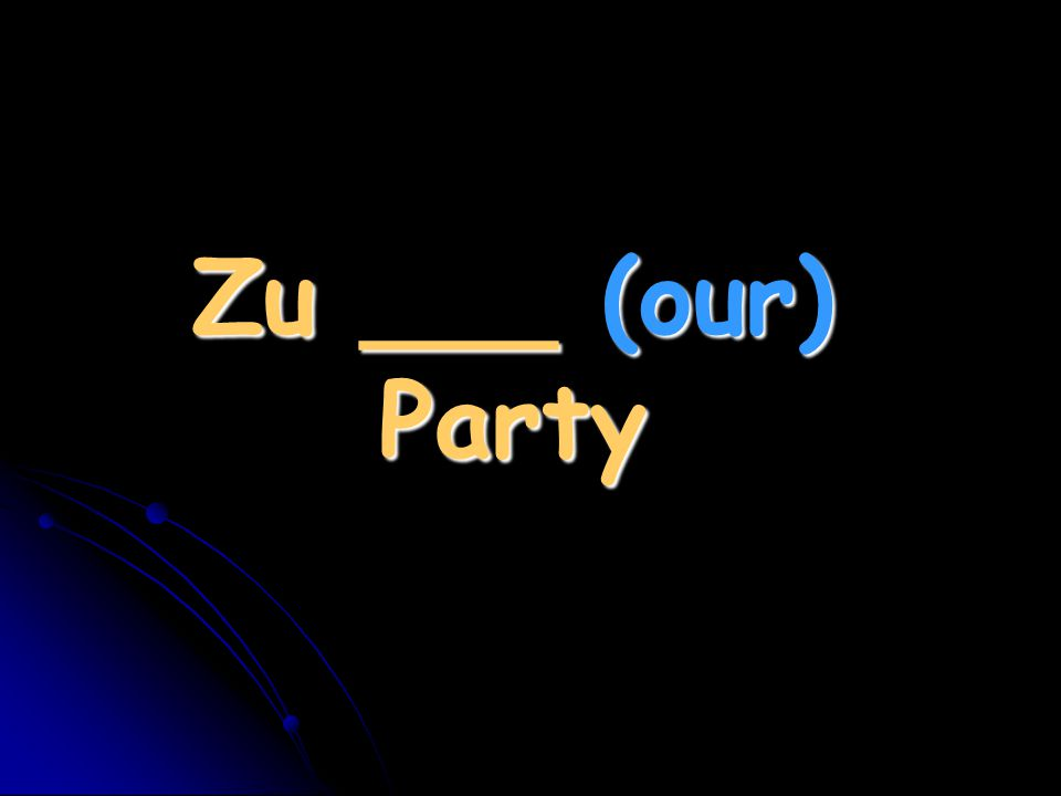 Zu ___ (our) Party