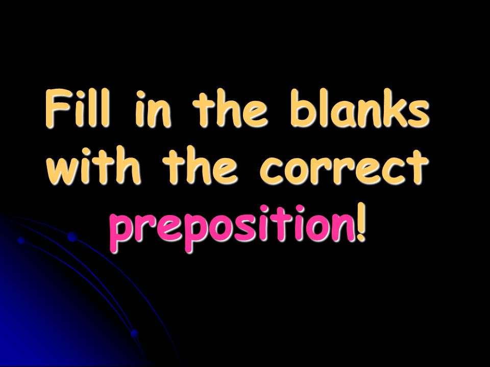 Fill in the blanks with the correct preposition!