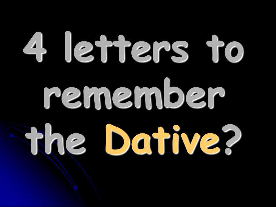4 letters to remember the Dative