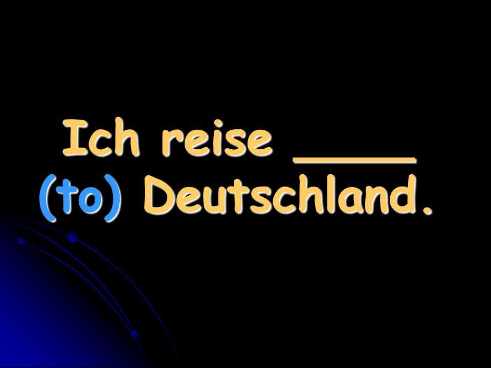 Ich reise ____ (to) Deutschland.