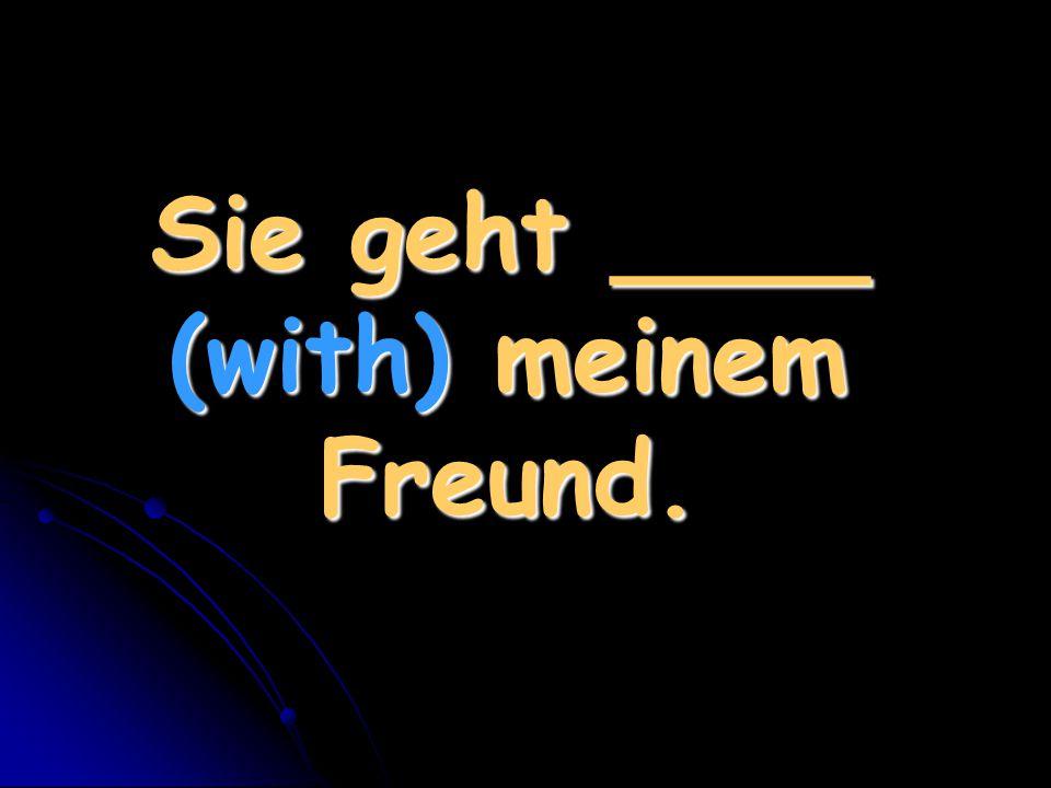 Sie geht ____ (with) meinem Freund.
