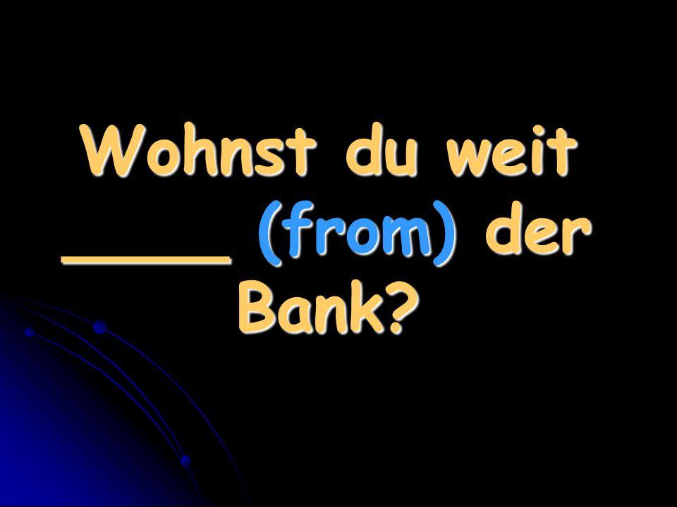 Wohnst du weit ____ (from) der Bank