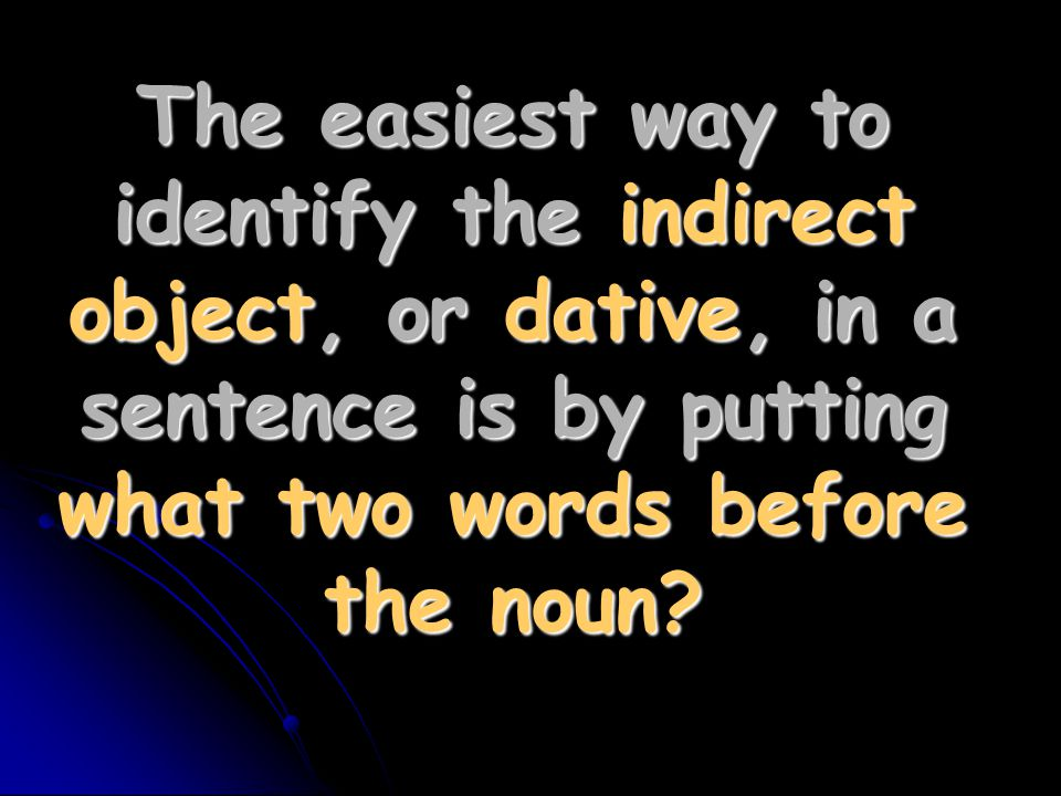 The easiest way to identify the indirect object, or dative, in a sentence is by putting what two words before the noun