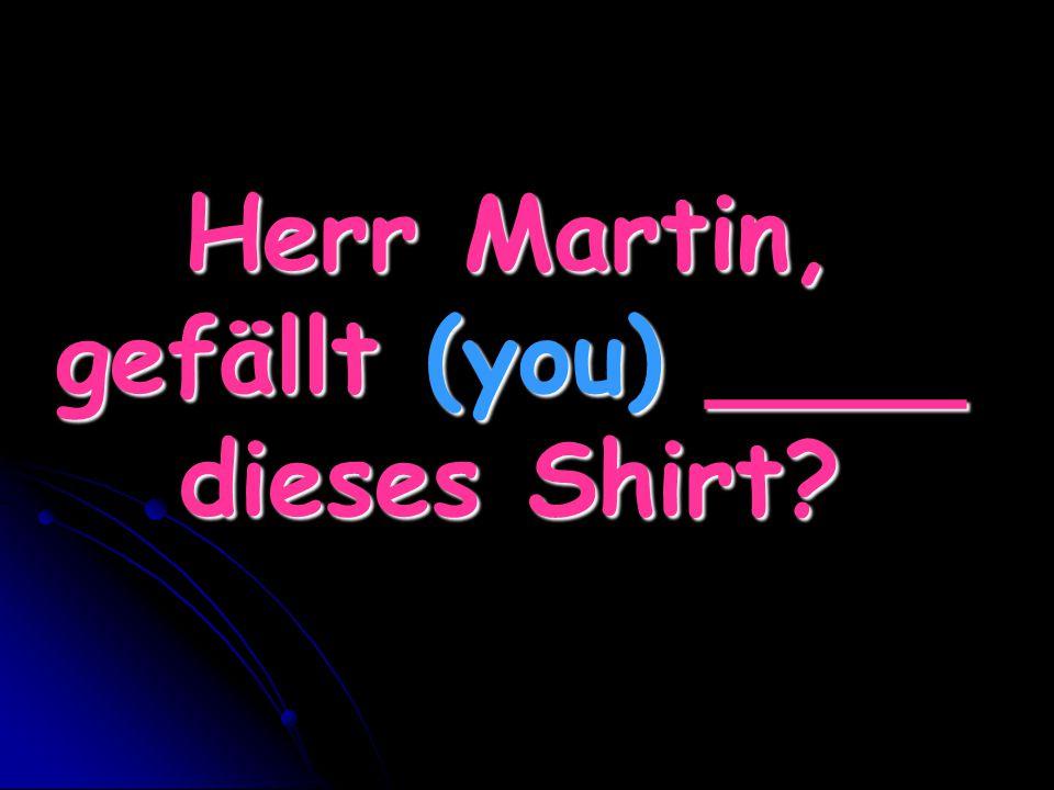 Herr Martin, gefällt (you) ____ dieses Shirt