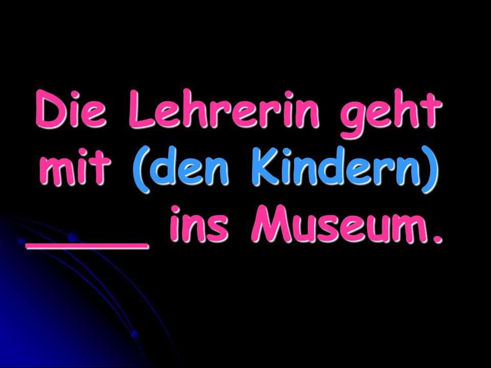 Die Lehrerin geht mit (den Kindern) ____ ins Museum.