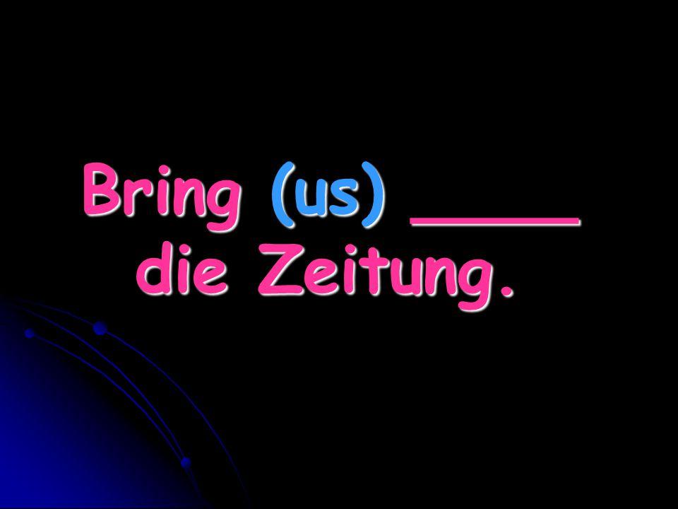 Bring (us) ____ die Zeitung.